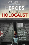 Heroes of the Holocaust: Ordinary Britons Who Risked Their Lives to Make a Difference