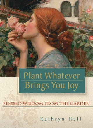 Plant Whatever Brings You Joy by Kathryn  Hall