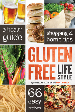 Free download Gluten Free Lifestyle: A Health Guide, Shopping & Home Tips, 66 Easy Recipes PDF by John Chatham