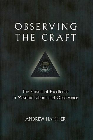 Observing the Craft: The Pursuit of Excellence in Masonic Labour and Observance Andrew Hammer
