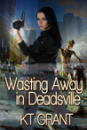 Wasting Away in Deadsville by K.T. Grant