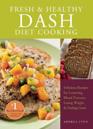 Fresh and Healthy DASH Diet Cooking: 101 Delicious Recipes for Lowering Blood Pressure, Losing Weight and Feeling Great