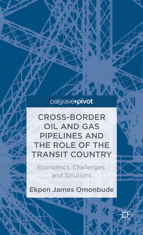 Cross-border Oil and Gas Pipelines and the Role of the Transit Country: Economics, Challenges and Solutions