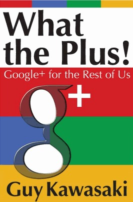 What the Plus! Google+ for the Rest of Us by Guy Kawasaki