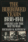 The Borrowed Years: 1938-1941 America On The Way To War
