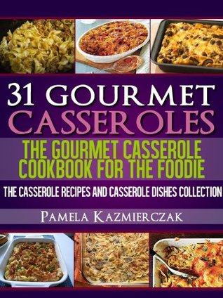 31 Gourmet Casseroles: The Gourmet Casserole Cookbook for the Foodie