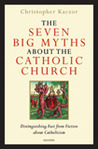 The Seven Big Myths about the Catholic Church: Distinguishing Fact from Fiction about Catholicism