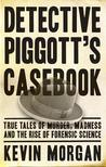 Detective Piggott's Casebook Famous True Crime Cases by Kevin Morgan