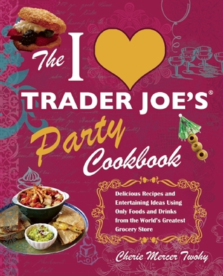 The I Love Trader Joe's Party Cookbook: Delicious Recipes and Entertaining Ideas Using Only Foods and Drinks from the World's Greatest Groce