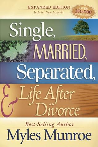 Single, Married, Separated, and Life After Divorce by Myles Munroe