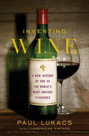 Inventing Wine: A New History of One of the Worlds Most Ancient Pleasures