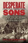 Desperate Sons: The Secret Band of Radicals Who Led the Colonies to War