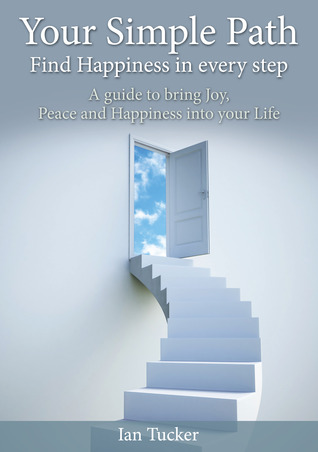Your Simple Path - Find Happiness in every step. by Ian Tucker