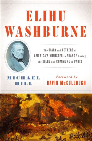 Elihu Washburne : The Diary and Letters of America's Minister to France During the Siege and Commune of Paris