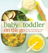 Baby And Toddler On The Go: Fresh, Homemade Foods To Take Out And About