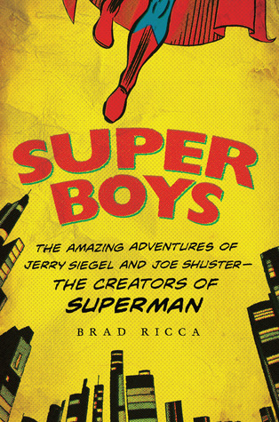 Super Boys: The Amazing Adventures of Jerry Siegel and Joe Shuster--the Creators of Superman
