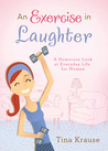 An Exercise in Laughter: A Humorous Look at Everyday Life for Women