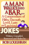 A Man Walks Into A Bar......... A Compendium Of Filthy, Uncouth, Lewd, Lusty, And Lascivious Jokes. Written, Compiled, Borrowed, And Stolen By Rob Loughran