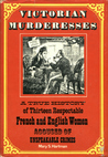 Victorian Murderesses: A True History of Thirteen Respectable French & English Women Accused of Unspeakable Crimes