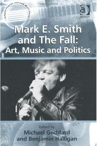 Mark E. Smith and the Fall: Art, Music and Politics. Edited by Michael Goddard and Benjamin Halligan