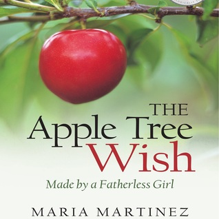The Apple Tree Wish -- Made by a Fatherless Girl by Maria   Martinez