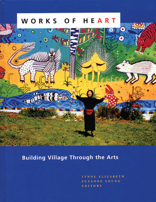 Review Works of Heart: Building Village Through the Arts by Lynne Elizabeth, Suzanne  Young DJVU