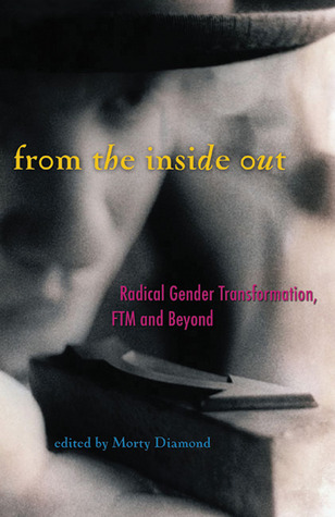 From the Inside Out: Radical Gender Transformation, FTM and Beyond