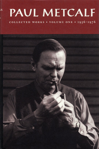 Paul Metcalf: Collected Works, Volume I: 1956-1976