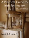 A Practical Guide to Irish Spirituality by Lora O'Brien