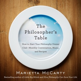 Download for free The Philosopher's Table: How to Start Your Philosophy Dinner Club - Monthly Conversation, Music, and Recipes DJVU by Marietta McCarty