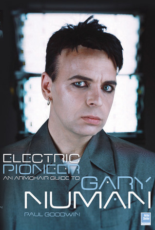 Electric Pioneer: An Armchair Guide to Gary Numan Paul Goodwin