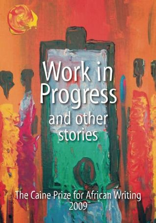 The Caine Prize Anthology 2009: Work in Progress and Other Stories
