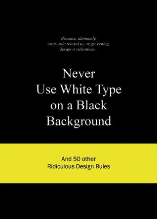 Never Use White Type on a Black Background: And 50 Other Ridiculous Design Rules