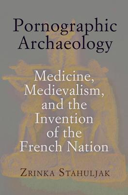 Pornographic Archaeology: Medicine, Medievalism, and the Invention of the French Nation