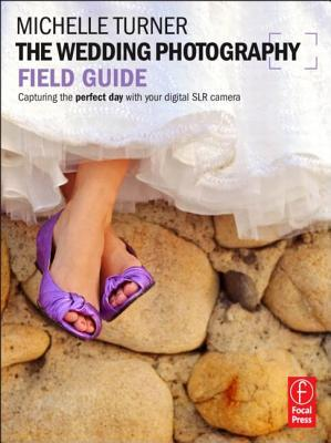 Free download online The Wedding Photography Field Guide: Capturing the Perfect Day with Your Digital SLR Camera by Michelle Turner PDB