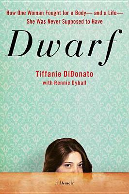 Dwarf: A Memoir of How One Woman Fought for a Body-and a Life-She Was Never Supposed to Have