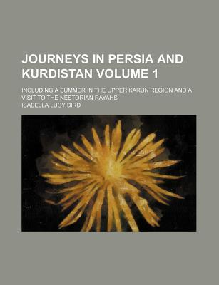 Journeys in Persia and Kurdistan; Including a Summer in the Upper Karun Region and a Visit to the Nestorian Rayahs. Volume 1.