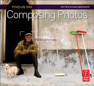 Focus on Composing Photos by Peter Ensenberger