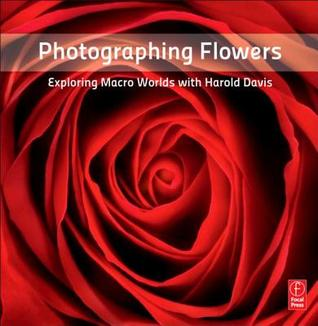 Read online Photographing Flowers: Exploring Macro Worlds with Harold Davis PDF by Harold Davis