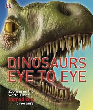 Free download online Dinosaurs Eye to Eye: Zoom in on the World's Most Incredible Dinosaurs by John Woodward, Peter Minister PDB