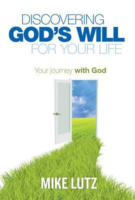 Discovering God's Will for Your Life by Mike Lutz