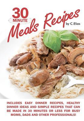 30 Minute Meals Recipes Includes Easy Dinner Recipes, Healthy Dinner Ideas and Simple Recipes That Can Be Made in 30 Minutes or Less for Busy Moms, Dads Other Professionals!