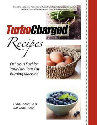 Turbocharged Recipes: Delicious Fuel for Your Fabulous Fat Burning Machine  by  Dian Griesel