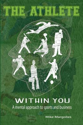 The Athlete Within You: A Mental Approach to Sports and Business