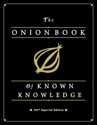 The Onion Book of Known Knowledge: Mankind's Final Encyclopedia From America's Finest News Source