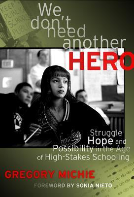 We Dont Need Another Hero: Struggle, Hope, and Possibility in the Age of High-Stakes Schooling