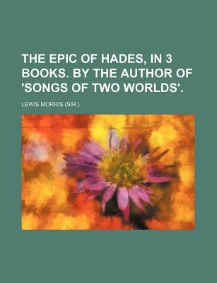 The Epic of Hades, in 3 Books. by the Author of 'Songs of Two Worlds'.
