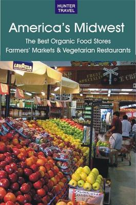 America's Midwest: The Best Organic Food Stores, Farmers' Markets & Vegetarian Restaurants