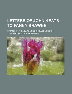 Letters of John Keats to Fanny Brawne; Written in the Years MDCCCXIX and MDCCCXX and Now Given from the Original Manuscripts