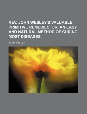 REV. John Wesley's Valuable Primitive Remedies; Or an Easy and Natural Method of Curing Most Diseases